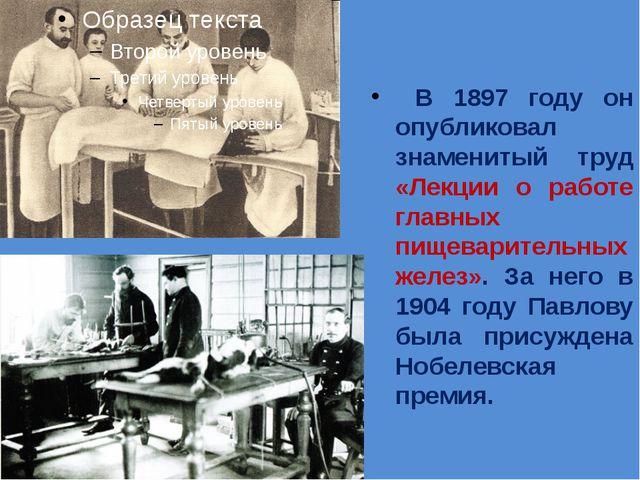 В 1897 году он опубликовал знаменитый труд «Лекции о работе главных пищевари...