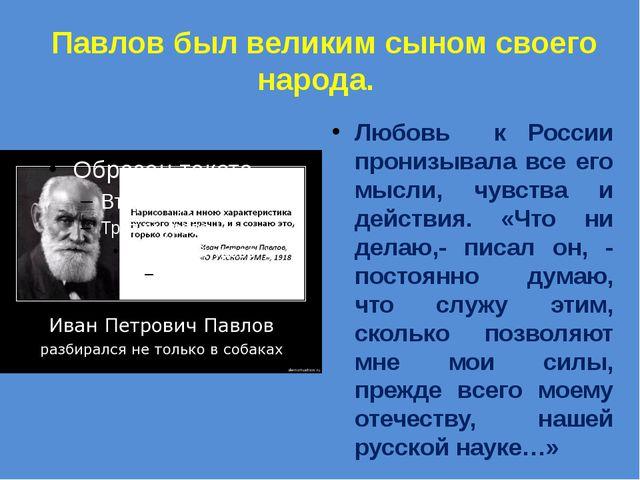 Павлов был великим сыном своего народа. Любовь к России пронизывала все его...