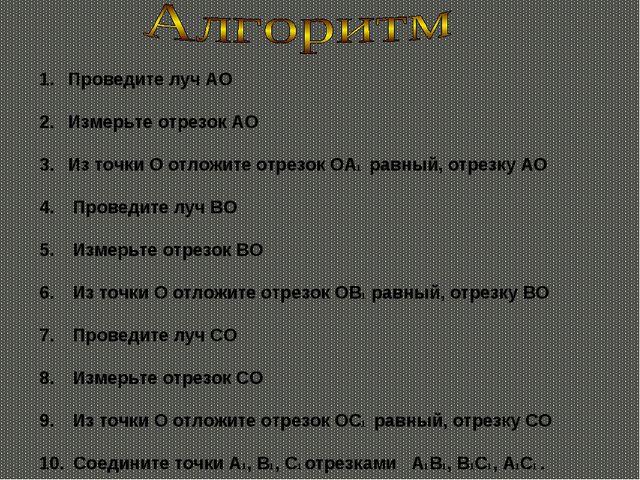Проведите луч АО Измерьте отрезок АО Из точки О отложите отрезок ОА1 равный,...