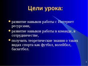 * Цели урока: развитие навыков работы с Интернет ресурсами, развитие навыков