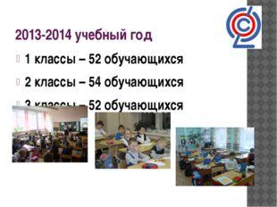 2013-2014 учебный год 1 классы – 52 обучающихся 2 классы – 54 обучающихся 3 к