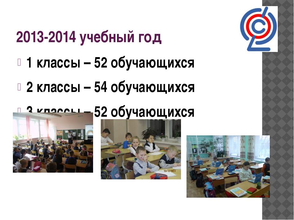 2013-2014 учебный год 1 классы – 52 обучающихся 2 классы – 54 обучающихся 3 к...