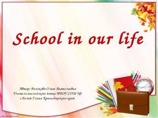 School in our life Автор: Воликова Ольга Анатольевна Учитель английского язык