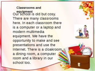 Our school is old but cosy. There are many classrooms here. In each classroom
