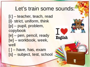 Let's train some sounds: [i:] – teacher, teach, read [i]- strict, uniform, th