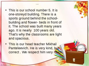 Our school This is our school number 5. It is one-storeyd building. There is