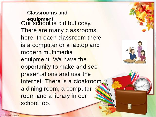 Our school is old but cosy. There are many classrooms here. In each classroom...