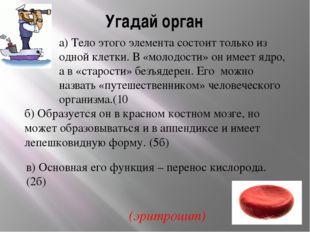 Угадай орган а) Тело этого элемента состоит только из одной клетки. В «молодо