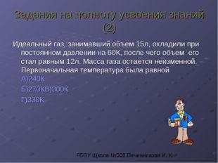 Задания на полноту усвоения знаний (2) Идеальный газ, занимавший объем 15л, о