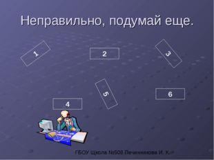 Неправильно, подумай еще. 1 2 3 4 5 6 ГБОУ Щкола №508 Печинникова И. К.
