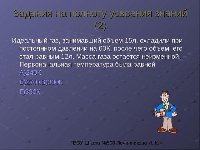 Задания на полноту усвоения знаний (2) Идеальный газ, занимавший объем 15л, о...