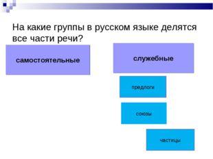 На какие группы в русском языке делятся все части речи? самостоятельные служе
