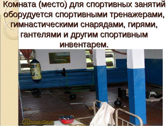 Комната (место) для спортивных занятий оборудуется спортивными тренажерами, г...