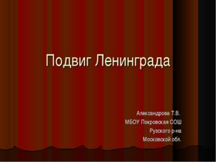Подвиг Ленинграда Александрова Т.В. МБОУ Покровская СОШ Рузского р-на Московс
