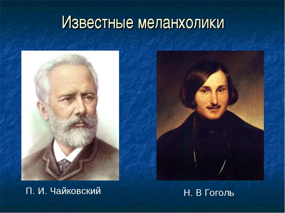 Известные меланхолики П. И. Чайковский Н. В Гоголь