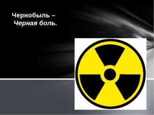Чернобыль – Черная боль.
