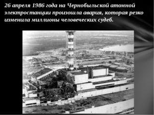 26 апреля 1986 годана Чернобыльской атомной электростанции произошла авария,