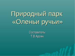 Природный парк «Оленьи ручьи» Составитель: Т.В.Ароян.