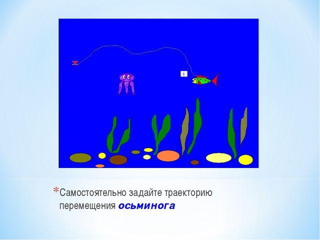 Самостоятельно задайте траекторию перемещения осьминога