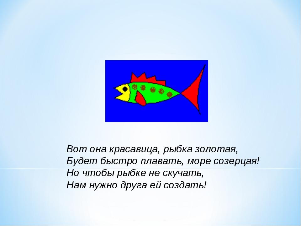 Вот она красавица, рыбка золотая, Будет быстро плавать, море созерцая! Но что...