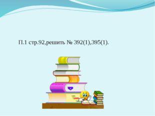 П.1 стр.92,решить № 392(1),395(1).