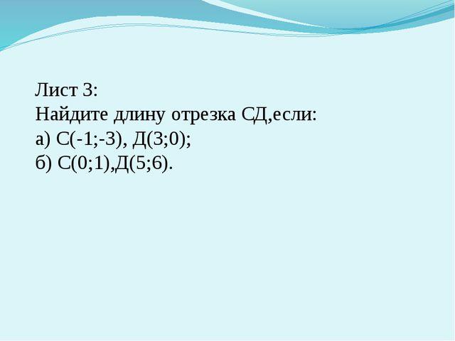 Лист 3: Найдите длину отрезка СД,если: а) С(-1;-3), Д(3;0); б) С(0;1),Д(5;6).