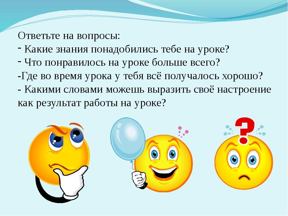Ответьте на вопросы: Какие знания понадобились тебе на уроке? Что понравилось...