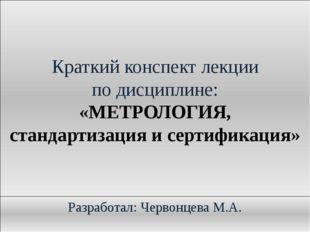 Краткий конспект лекции по дисциплине: «МЕТРОЛОГИЯ, стандартизация и сертифик