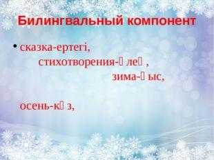 Билингвальный компонент сказка-ертегі, стихотворения-өлең, зима-қыс, осень-күз,