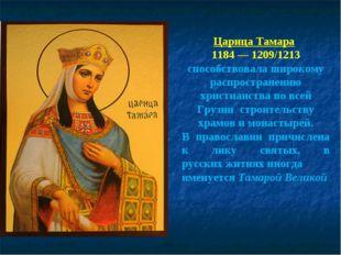 Царица Тамара 1184—1209/1213 способствовала широкому распространению христи