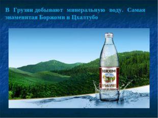 В Грузиидобывают минеральную воду. Самая знаменитая Боржоми и Цхалтубо
