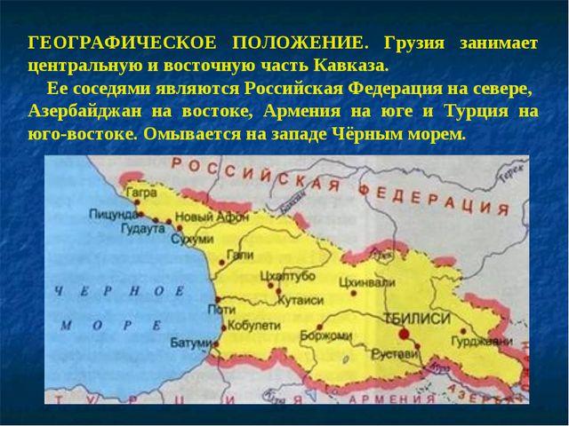 ГЕОГРАФИЧЕСКОЕ ПОЛОЖЕНИЕ. Грузия занимает центральную и восточную часть Кавка...