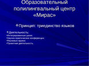 Образовательный полилингвальный центр «Мирас» Принцип: триединство языков Дея