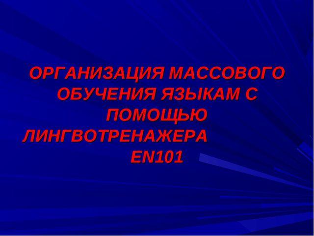 ОРГАНИЗАЦИЯ МАССОВОГО ОБУЧЕНИЯ ЯЗЫКАМ С ПОМОЩЬЮ ЛИНГВОТРЕНАЖЕРА EN101
