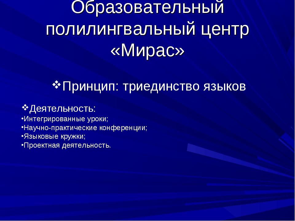 Образовательный полилингвальный центр «Мирас» Принцип: триединство языков Дея...