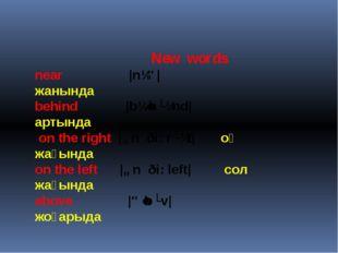 New words near  |nɪə| жанында behind |bɪˈhʌɪnd| артында on the right |ɒn ð