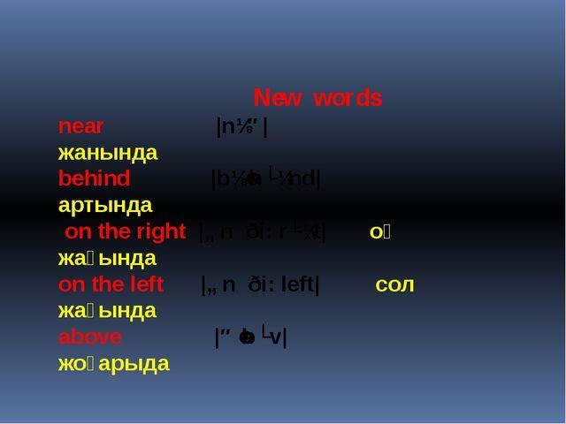 New words near  |nɪə| жанында behind |bɪˈhʌɪnd| артында on the right |ɒn ð...