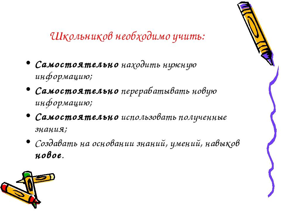 Школьников необходимо учить: Самостоятельно находить нужную информацию; Самос...