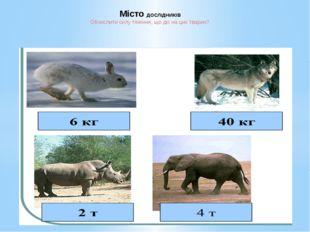 Місто ДОСЛІДНИКІВ Обчислити силу тяжіння, що діє на цих тварин?