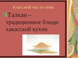 Классный час по теме: Талкан – традиционное блюдо хакасской кухни