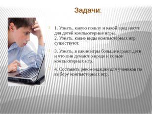 Задачи: 1. Узнать, какую пользу и какой вред несут для детей компьютерные игр