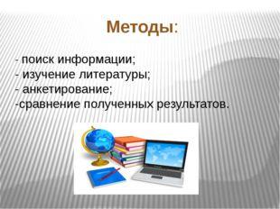 Методы: - поиск информации; - изучение литературы; - анкетирование; -сравнени