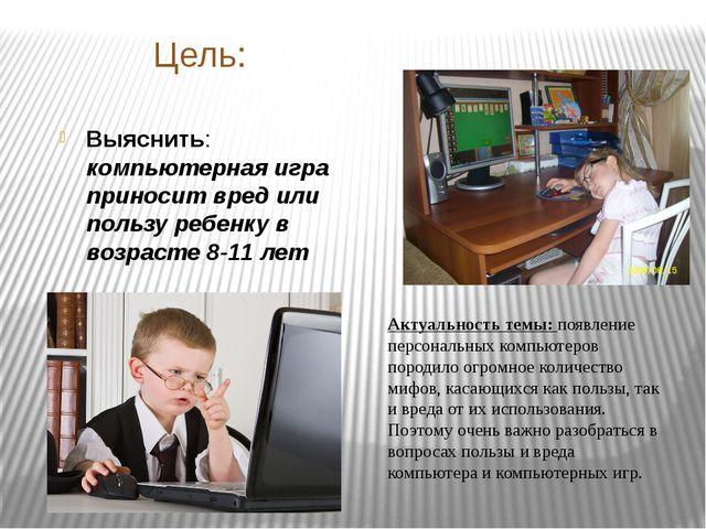 Цель: Выяснить: компьютерная игра приносит вред или пользу ребенку в возрасте...