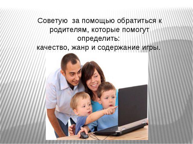 Советую за помощью обратиться к родителям, которые помогут определить: качест...
