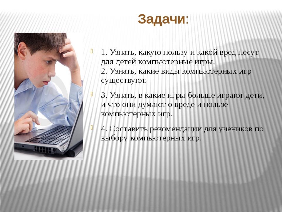 Задачи: 1. Узнать, какую пользу и какой вред несут для детей компьютерные игр...