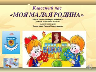Классный час «МОЯ МАЛАЯ РОДИНА» МБОУ НОШ №95 город Челябинск учитель начальны