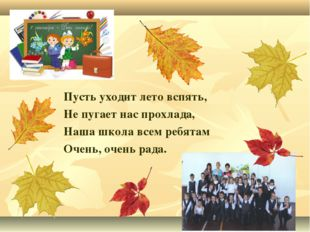 Пусть уходит лето вспять, Не пугает нас прохлада, Наша школа всем ребятам Оче