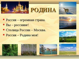 РОДИНА Россия – огромная страна. Вы – россияне! Столица России – Москва. Рос