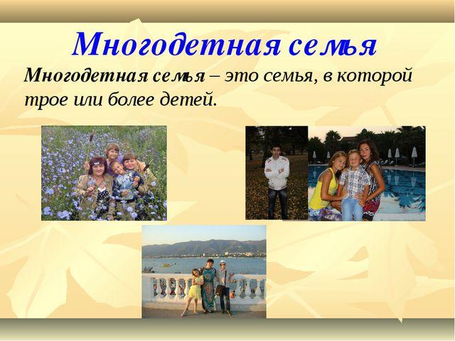 Многодетная семья Многодетная семья – это семья, в которой трое или более дет...