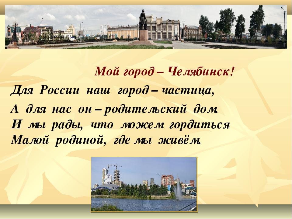 Для России наш город – частица, А для нас он – родительский дом. И мы рады,...